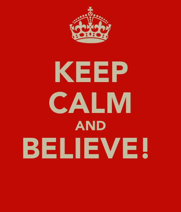 KEEP CALM AND BELIEVE!