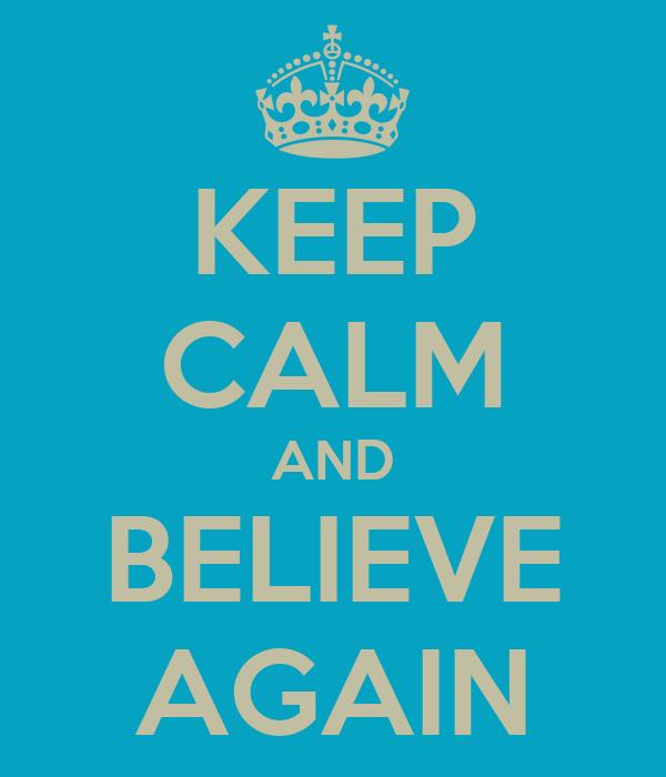 KEEP CALM AND BELIEVE AGAIN