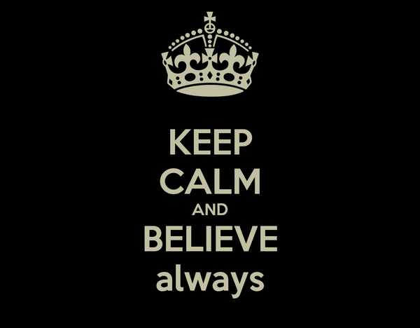 KEEP CALM AND BELIEVE always