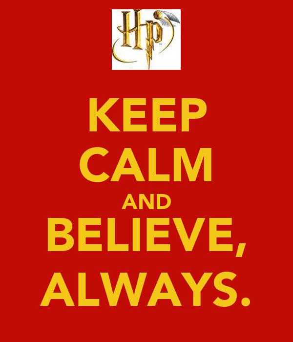 KEEP CALM AND BELIEVE, ALWAYS.