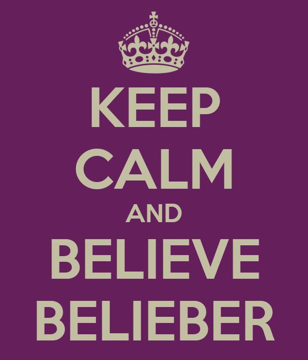 KEEP CALM AND BELIEVE BELIEBER