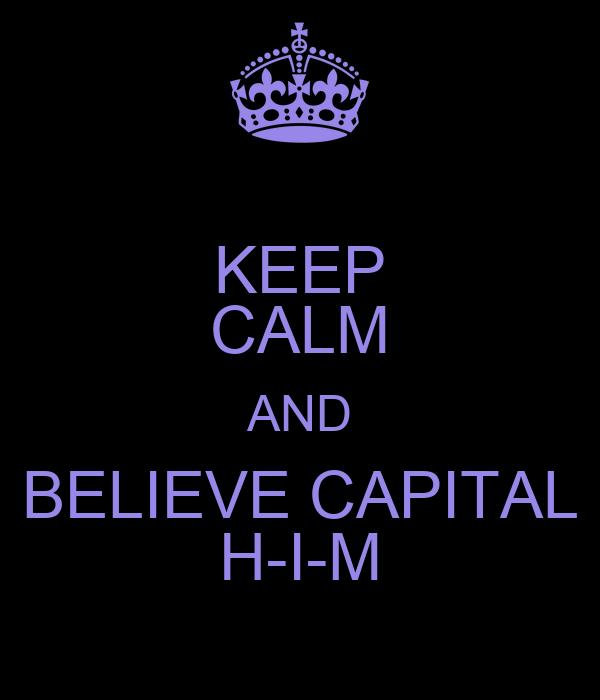 KEEP CALM AND BELIEVE CAPITAL H-I-M