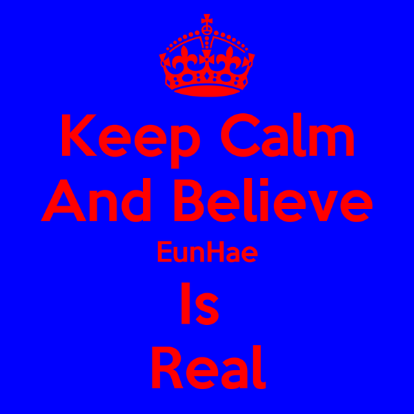 Keep Calm And Believe EunHae Is  Real
