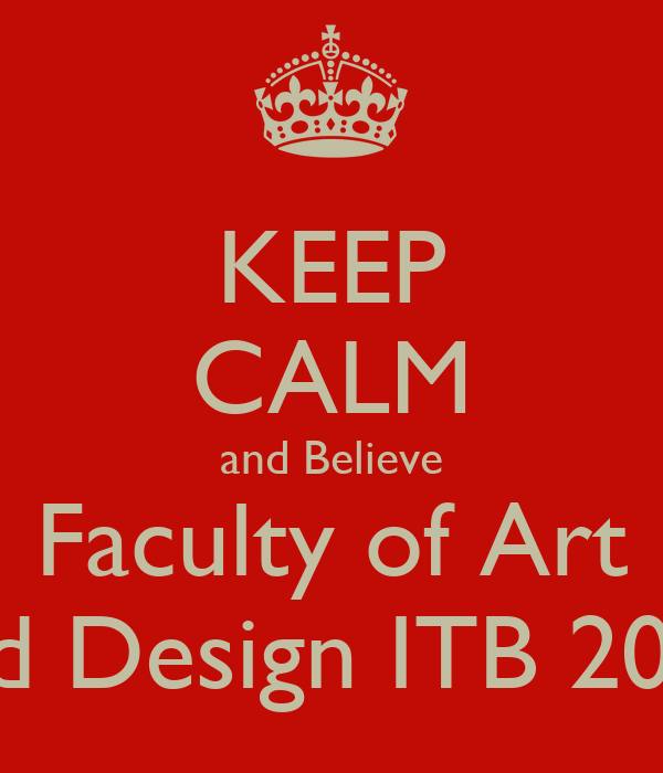 KEEP CALM and Believe Faculty of Art and Design ITB 2013