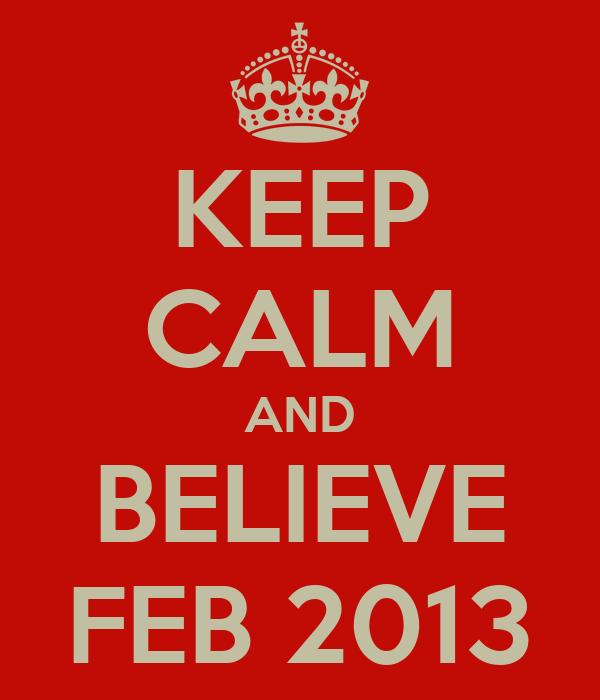 KEEP CALM AND BELIEVE FEB 2013
