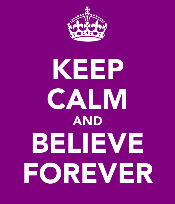 KEEP CALM AND BELIEVE FOREVER