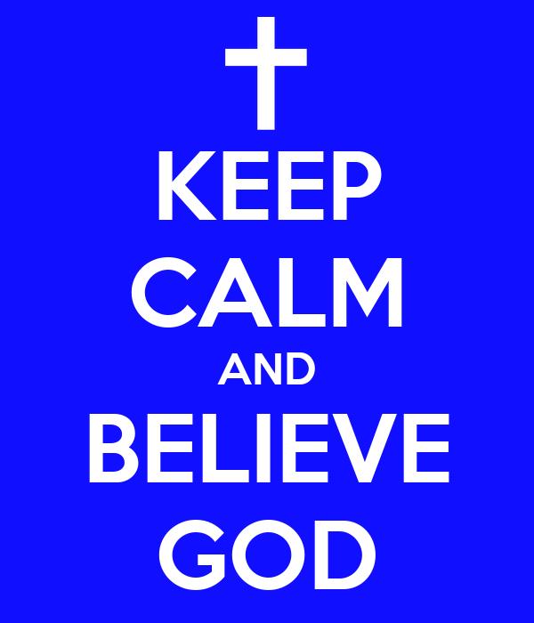 KEEP CALM AND BELIEVE GOD