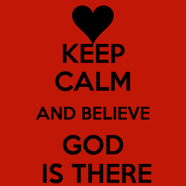 KEEP CALM AND BELIEVE GOD  IS THERE