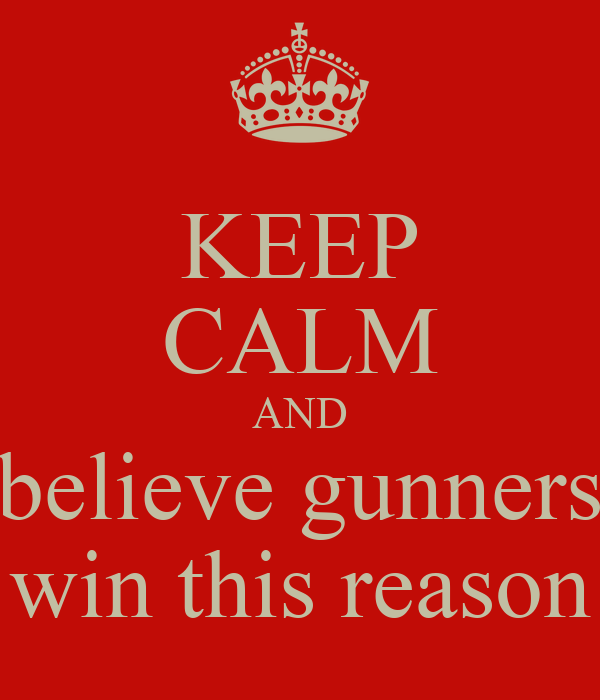 KEEP CALM AND believe gunners win this reason