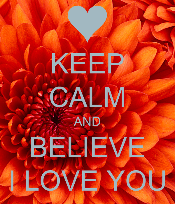 KEEP CALM AND BELIEVE I LOVE YOU