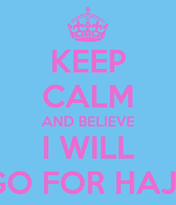 KEEP CALM AND BELIEVE I WILL GO FOR HAJJ