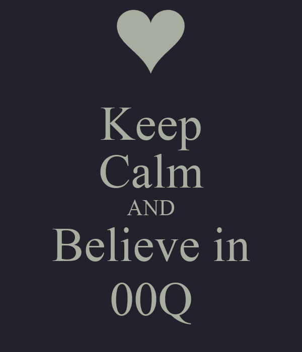 Keep Calm AND Believe in 00Q