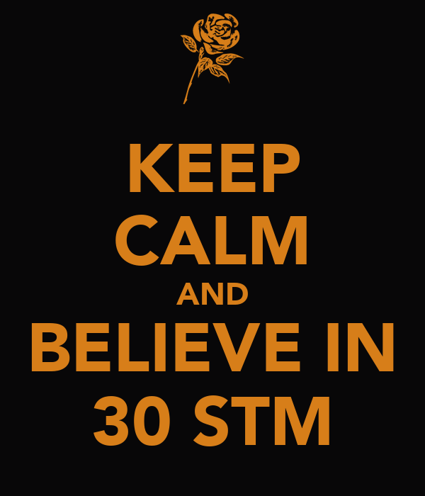 KEEP CALM AND BELIEVE IN 30 STM