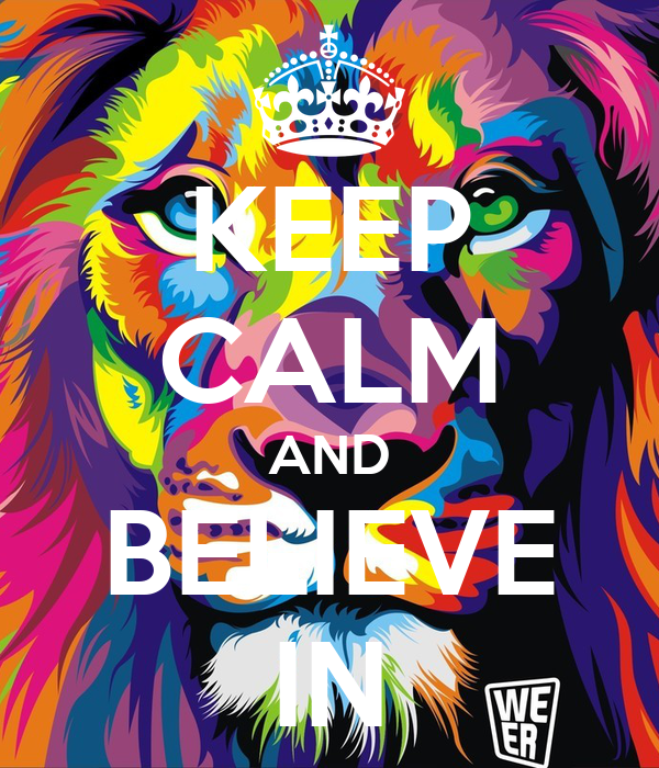 KEEP CALM AND BELIEVE IN