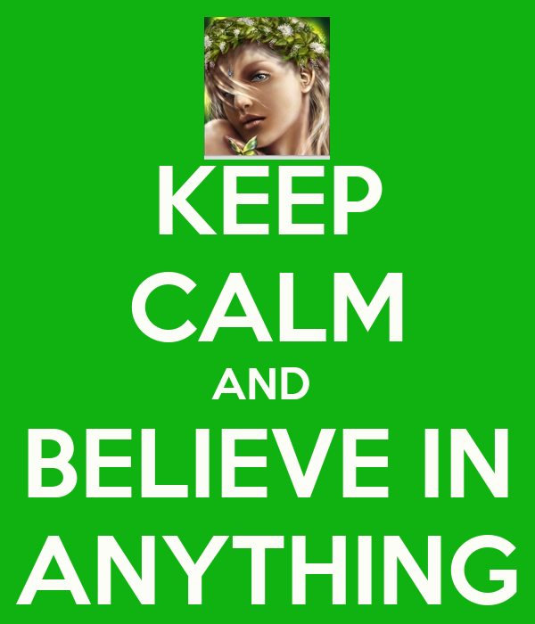 KEEP CALM AND  BELIEVE IN ANYTHING