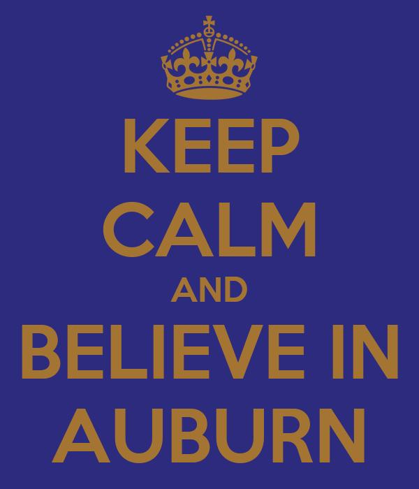 KEEP CALM AND BELIEVE IN AUBURN