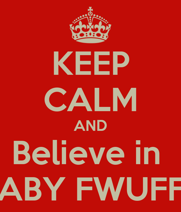 KEEP CALM AND Believe in  BABY FWUFFS