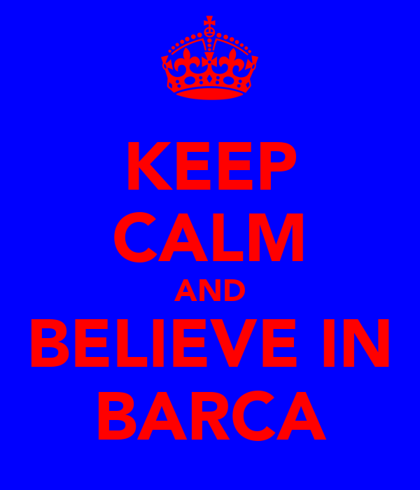KEEP CALM AND BELIEVE IN BARCA