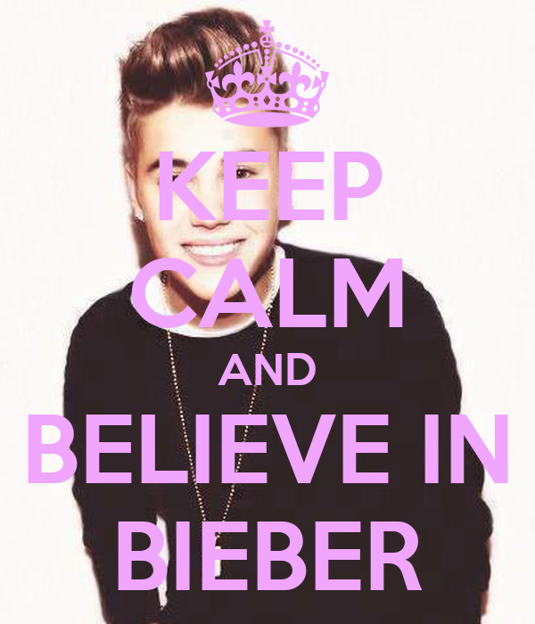 KEEP CALM AND  BELIEVE IN  BIEBER
