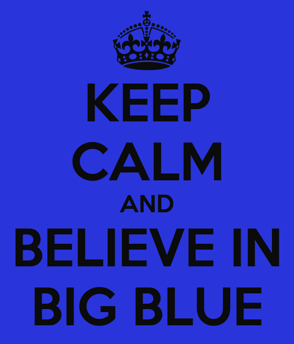 KEEP CALM AND BELIEVE IN BIG BLUE