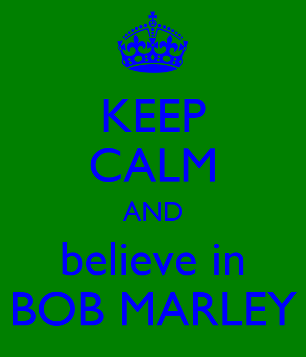 KEEP CALM AND believe in BOB MARLEY