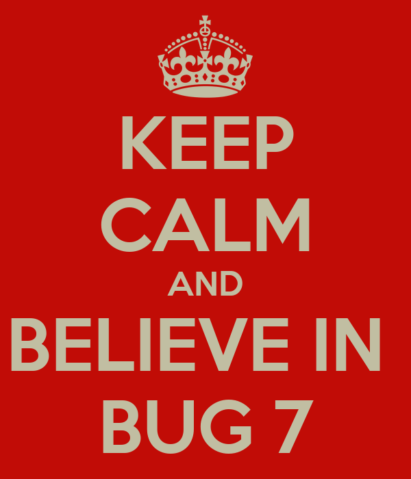 KEEP CALM AND BELIEVE IN  BUG 7