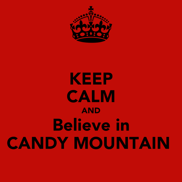 KEEP CALM AND Believe in CANDY MOUNTAIN