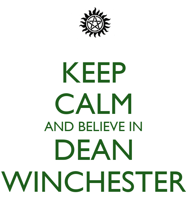 KEEP CALM AND BELIEVE IN DEAN WINCHESTER