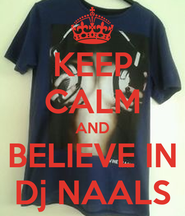 KEEP CALM AND BELIEVE IN Dj NAALS