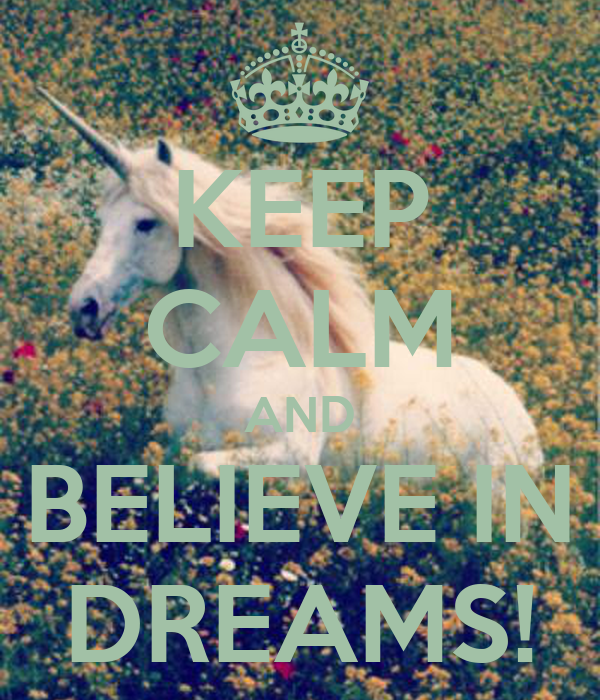 KEEP CALM AND BELIEVE IN DREAMS!
