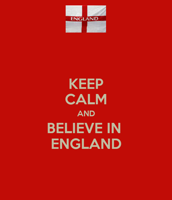 KEEP CALM AND BELIEVE IN  ENGLAND