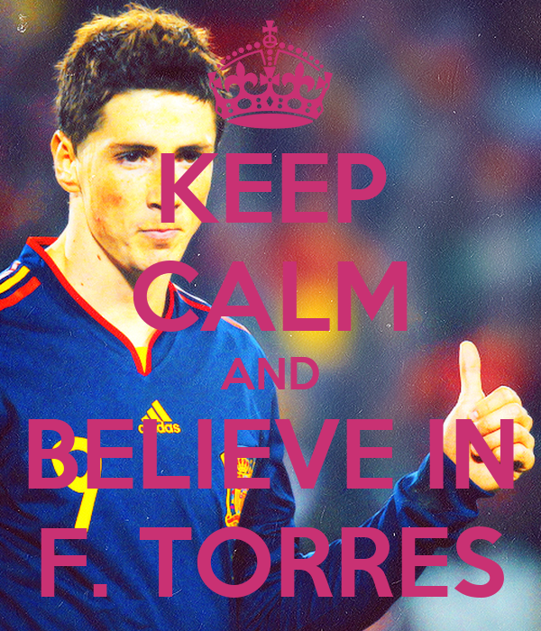 KEEP CALM AND BELIEVE IN F. TORRES