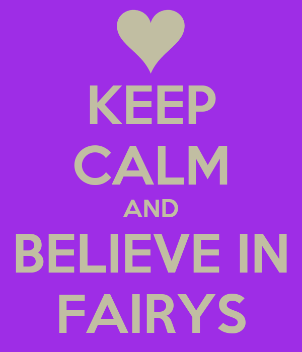 KEEP CALM AND BELIEVE IN FAIRYS