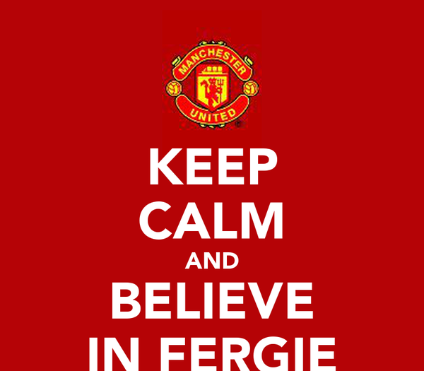 KEEP CALM AND BELIEVE IN FERGIE