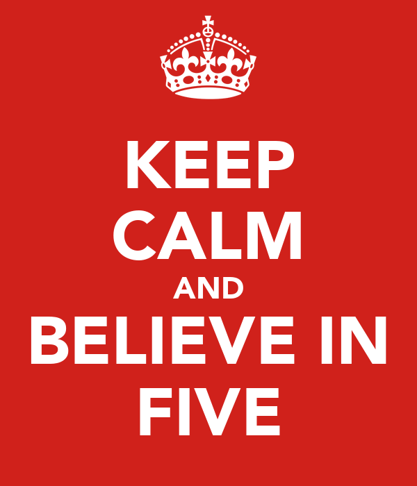KEEP CALM AND BELIEVE IN FIVE