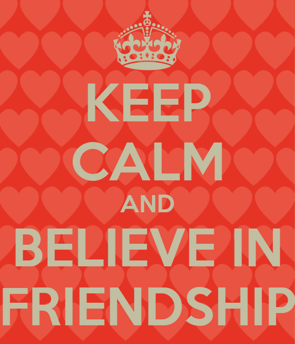 KEEP CALM AND BELIEVE IN FRIENDSHIP