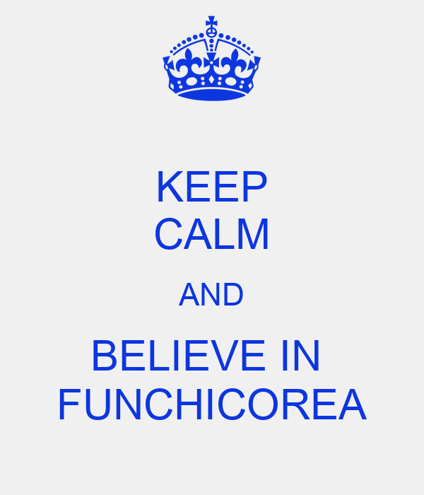 KEEP CALM AND BELIEVE IN  FUNCHICOREA