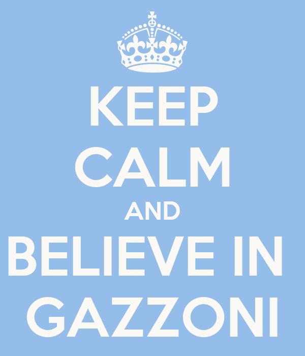 KEEP CALM AND BELIEVE IN  GAZZONI