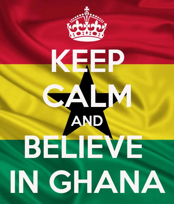 KEEP CALM AND BELIEVE  IN GHANA