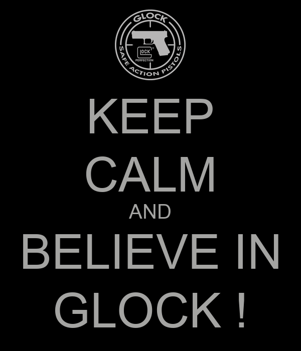 KEEP CALM AND BELIEVE IN GLOCK !