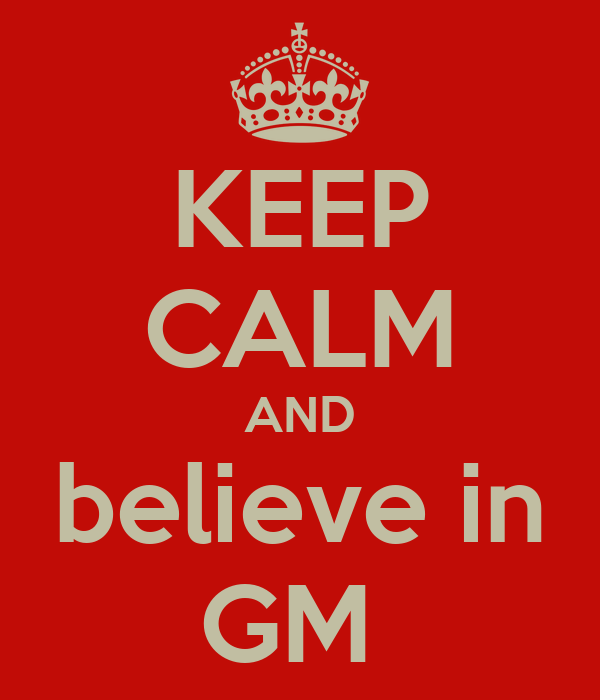 KEEP CALM AND believe in GM