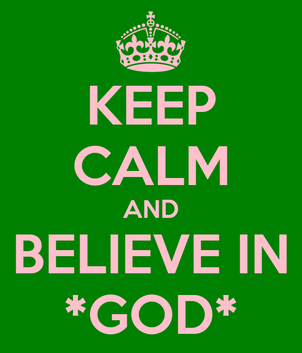 KEEP CALM AND BELIEVE IN *GOD*