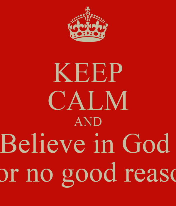 KEEP CALM AND Believe in God   for no good reason