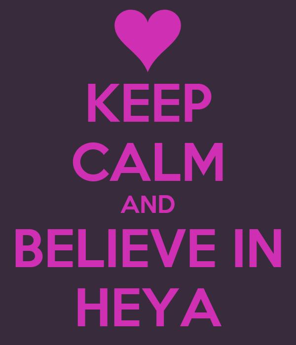 KEEP CALM AND BELIEVE IN HEYA