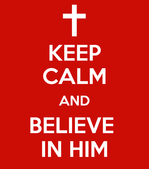KEEP CALM AND BELIEVE  IN HIM