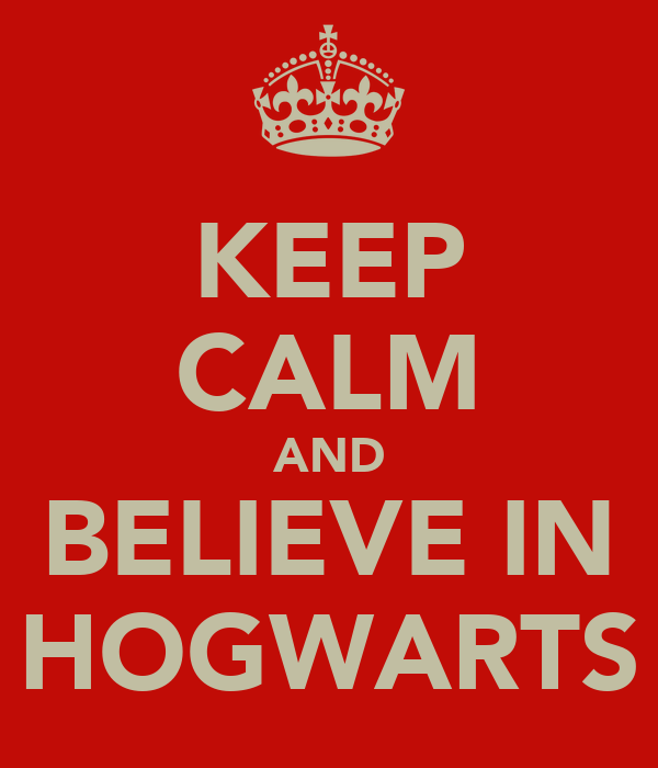 KEEP CALM AND BELIEVE IN HOGWARTS