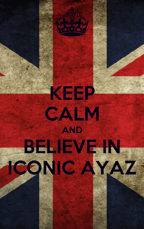 KEEP CALM AND BELIEVE IN ICONIC AYAZ