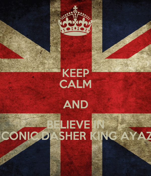 KEEP CALM AND BELIEVE IN ICONIC DASHER KING AYAZ