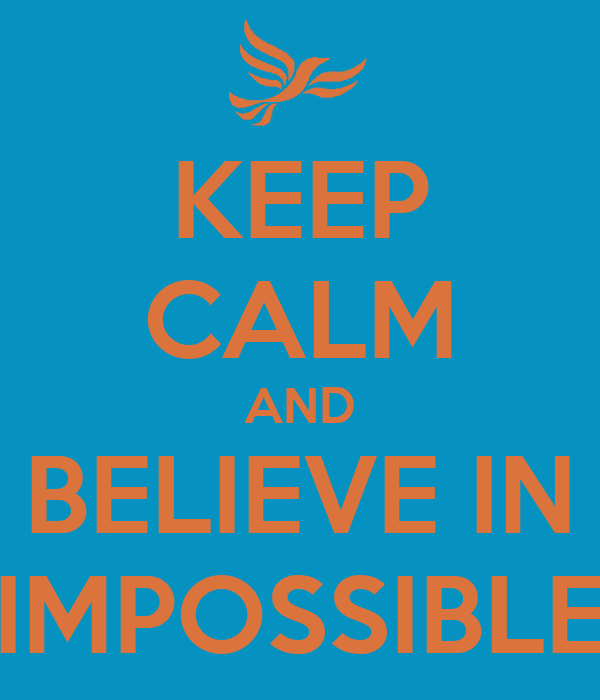 KEEP CALM AND BELIEVE IN IMPOSSIBLE