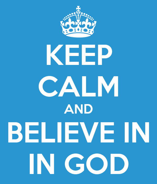 KEEP CALM AND BELIEVE IN IN GOD